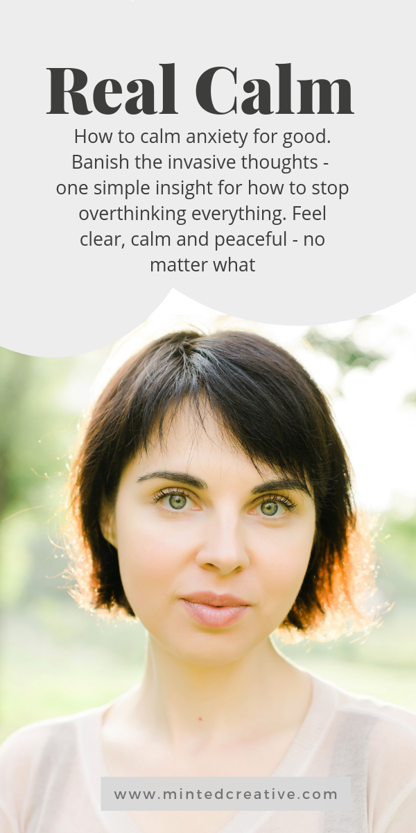 portrait of woman with text overlay - real calm. How to calm anxiety for good. Banish the invasive thoughts - one simple insight for how to stop overthinking everything. Feel clear, calm and peaceful - no matter what.