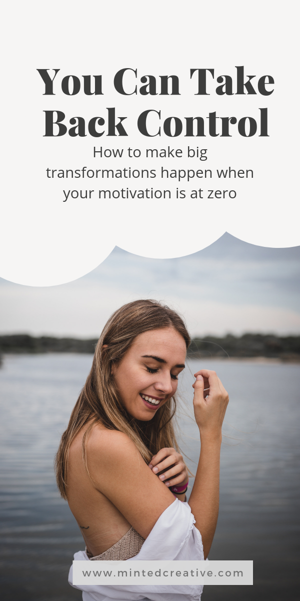 portrait of woman in a lake with text overlay - You Can Take Back Control. How to make big transformations happen when your motivation is at zero.