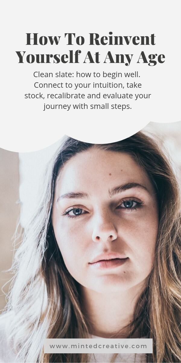 portrait of woman with text overlay - How To Reinvent Yourself At Any Age. Clean slate: how to begin well. Connect to your intuition, take stock, recalibrate and evaluate your journey with small steps.