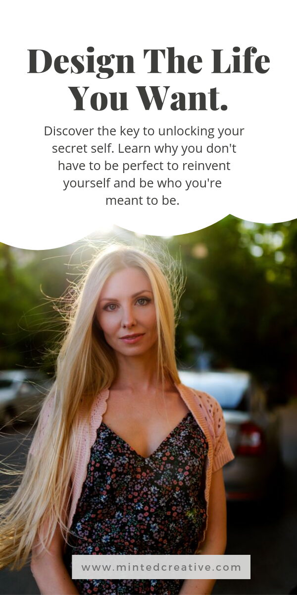 portrait of blonde woman on street with text overlay - design the life you want. Discover the key to unlocking your secret self. Learn why you don't have to be perfect to reinvent yourself and be who you're meant to be.