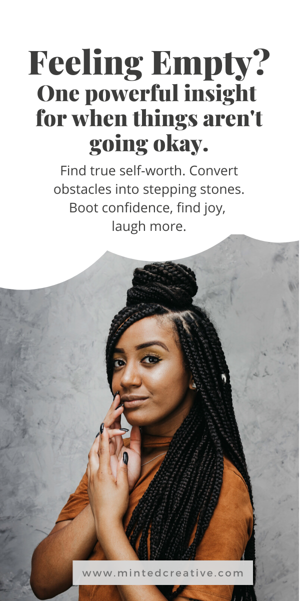 portrait of woman with text overlay -Feeling Empty? One powerful insight  for when things aren't going okay. Find true self-worth. Convert obstacles into stepping stones. Boot confidence, find joy,  laugh more.